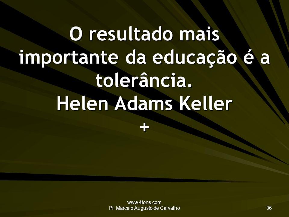 www.4tons.com Pr. Marcelo Augusto de Carvalho 36 O resultado mais importante da educação é a tolerância. Helen Adams Keller +