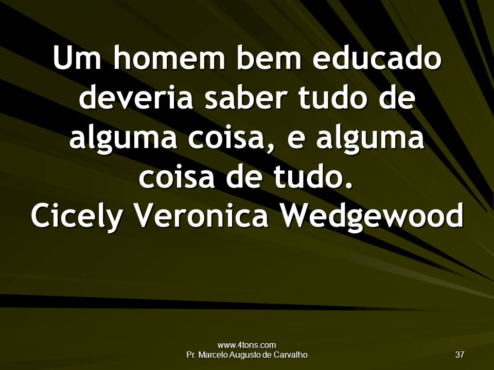 www.4tons.com Pr. Marcelo Augusto de Carvalho 37 Um homem bem educado deveria saber tudo de alguma coisa, e alguma coisa de tudo. Cicely Veronica Wedg