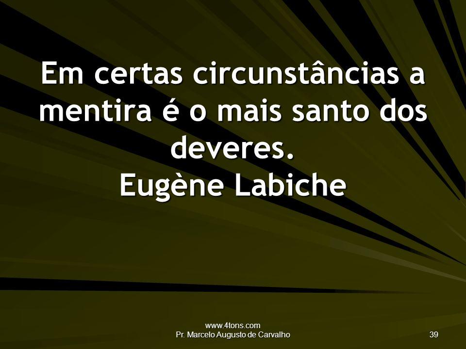 www.4tons.com Pr. Marcelo Augusto de Carvalho 39 Em certas circunstâncias a mentira é o mais santo dos deveres. Eugène Labiche