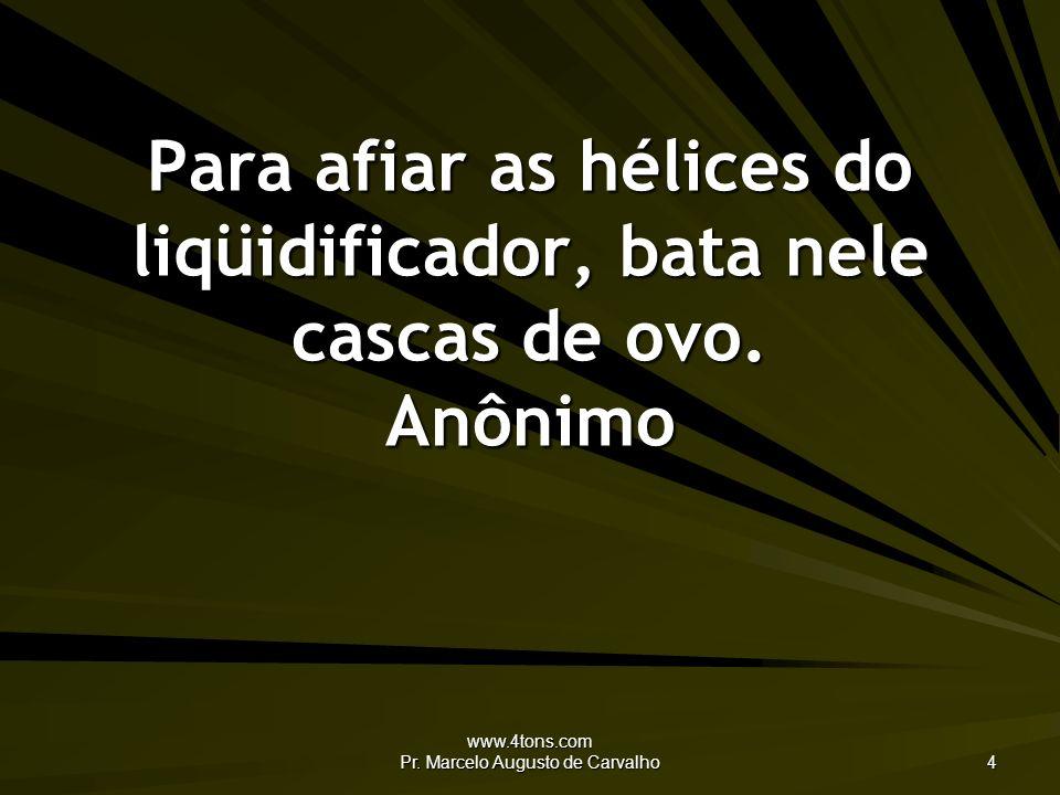 www.4tons.com Pr. Marcelo Augusto de Carvalho 4 Para afiar as hélices do liqüidificador, bata nele cascas de ovo. Anônimo
