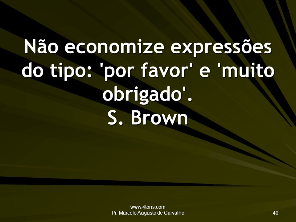 www.4tons.com Pr. Marcelo Augusto de Carvalho 40 Não economize expressões do tipo: 'por favor' e 'muito obrigado'. S. Brown