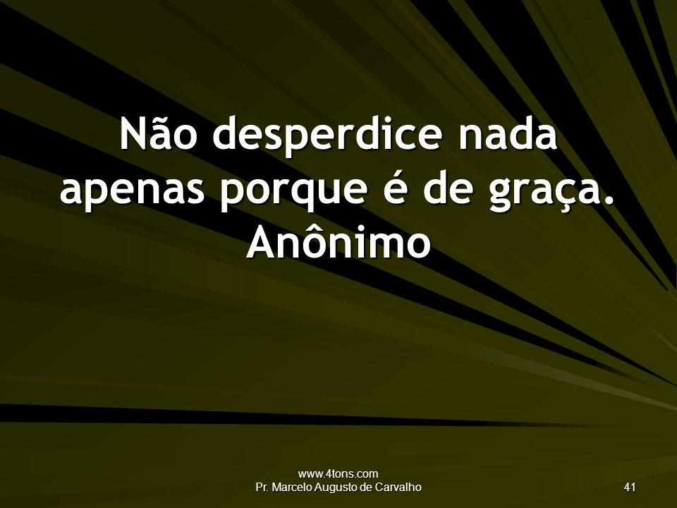 www.4tons.com Pr.Marcelo Augusto de Carvalho 41 Não desperdice nada apenas porque é de graça.