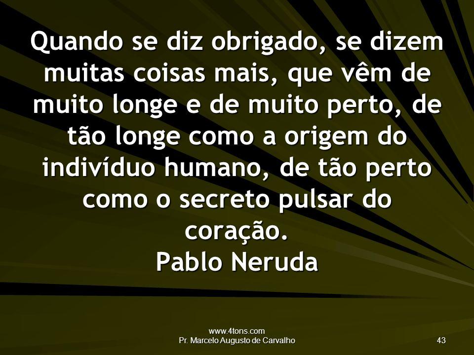 www.4tons.com Pr. Marcelo Augusto de Carvalho 43 Quando se diz obrigado, se dizem muitas coisas mais, que vêm de muito longe e de muito perto, de tão
