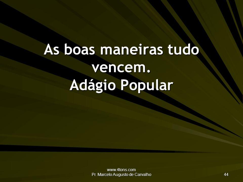 www.4tons.com Pr. Marcelo Augusto de Carvalho 44 As boas maneiras tudo vencem. Adágio Popular