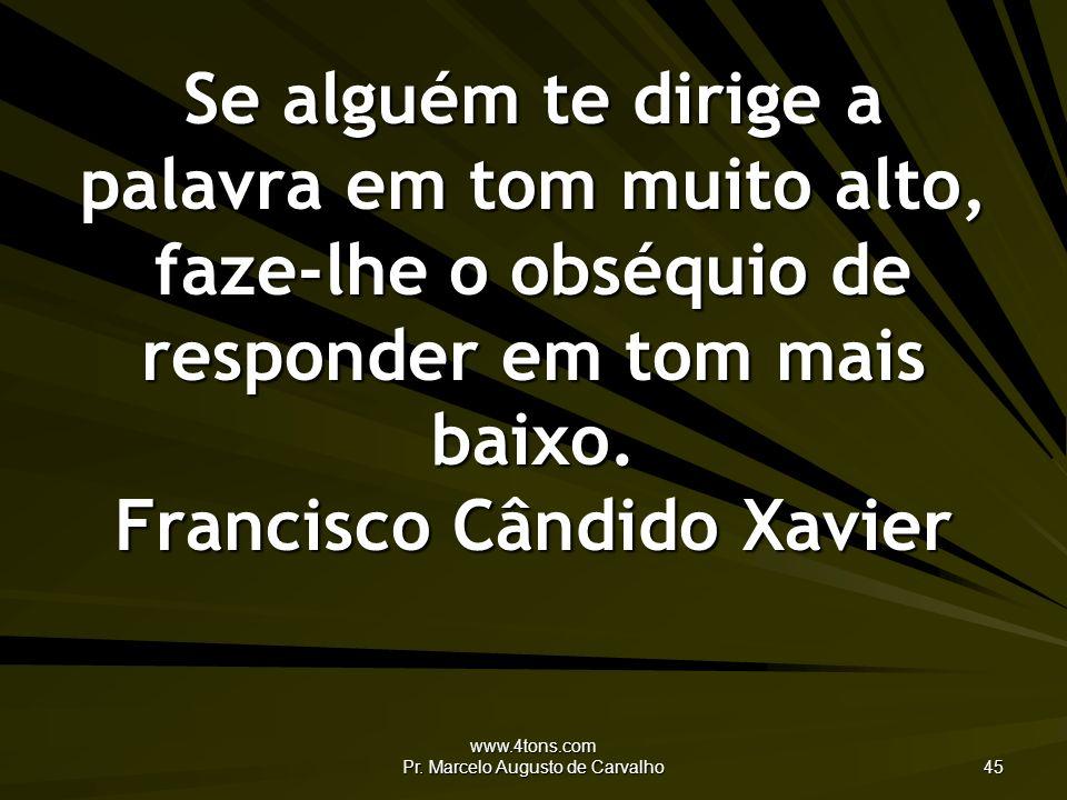 www.4tons.com Pr. Marcelo Augusto de Carvalho 45 Se alguém te dirige a palavra em tom muito alto, faze-lhe o obséquio de responder em tom mais baixo.