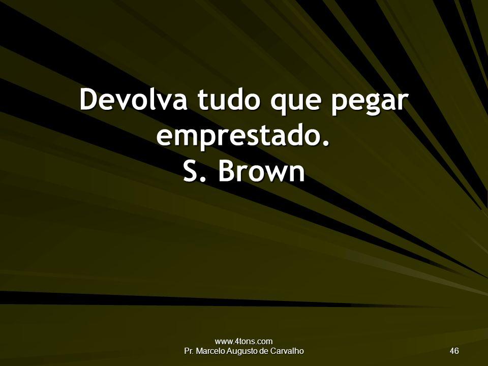 www.4tons.com Pr.Marcelo Augusto de Carvalho 47 Ao beber na nascente, agradeça à fonte.