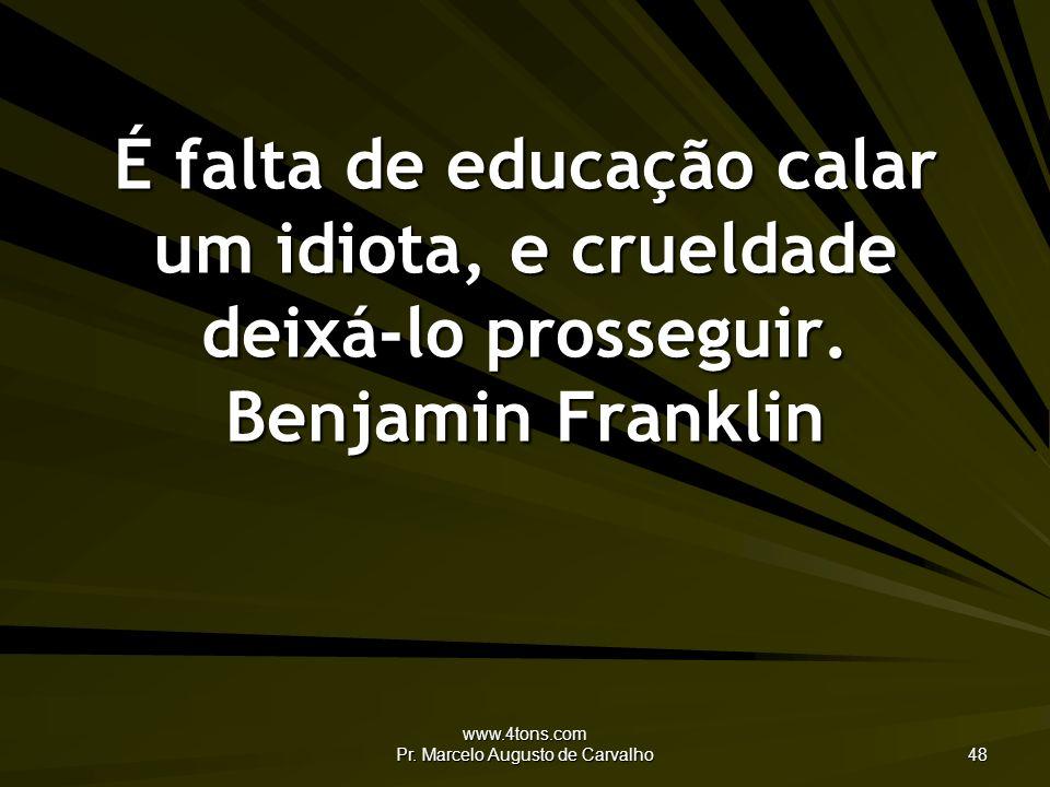 www.4tons.com Pr. Marcelo Augusto de Carvalho 48 É falta de educação calar um idiota, e crueldade deixá-lo prosseguir. Benjamin Franklin