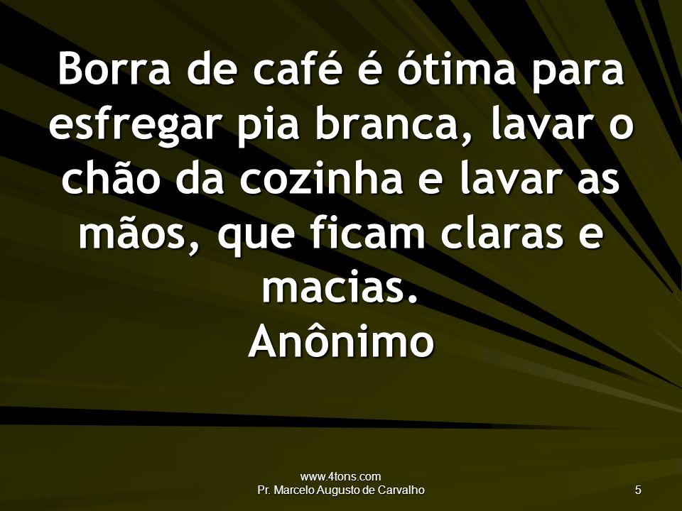 www.4tons.com Pr. Marcelo Augusto de Carvalho 5 Borra de café é ótima para esfregar pia branca, lavar o chão da cozinha e lavar as mãos, que ficam cla