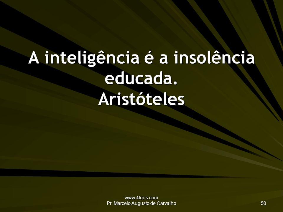 www.4tons.com Pr. Marcelo Augusto de Carvalho 50 A inteligência é a insolência educada. Aristóteles