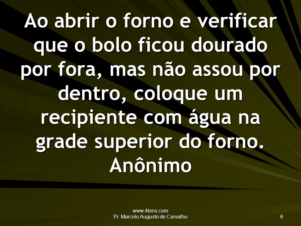 www.4tons.com Pr. Marcelo Augusto de Carvalho 6 Ao abrir o forno e verificar que o bolo ficou dourado por fora, mas não assou por dentro, coloque um r