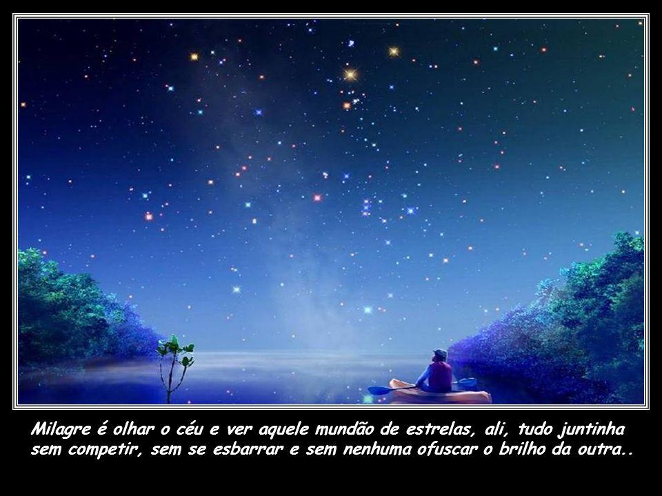 Milagre é olhar o céu e ver aquele mundão de estrelas, ali, tudo juntinha sem competir, sem se esbarrar e sem nenhuma ofuscar o brilho da outra..