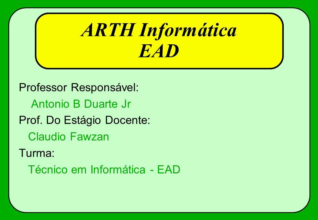 ARTH Informática EAD Professor Responsável: Antonio B Duarte Jr Prof. Do Estágio Docente: Claudio Fawzan Turma: Técnico em Informática - EAD