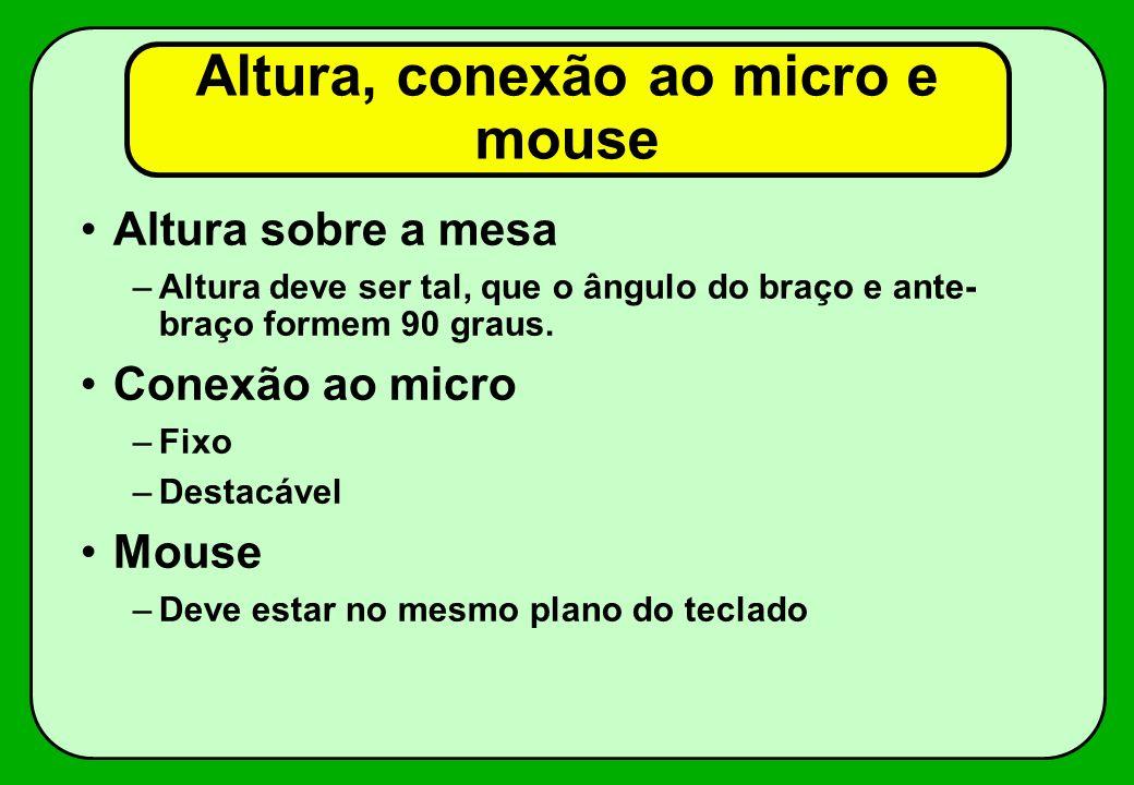 Altura, conexão ao micro e mouse Altura sobre a mesa –Altura deve ser tal, que o ângulo do braço e ante- braço formem 90 graus. Conexão ao micro –Fixo