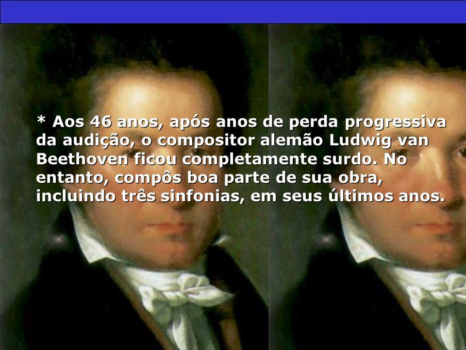 * Aos 46 anos, após anos de perda progressiva da audição, o compositor alemão Ludwig van Beethoven ficou completamente surdo. No entanto, compôs boa p