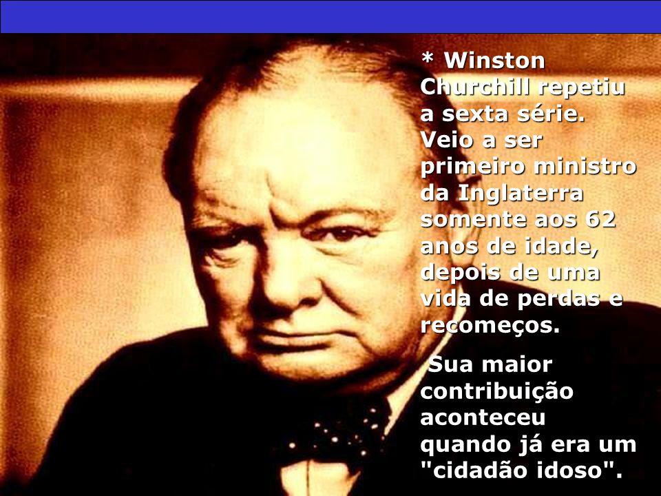 * Winston Churchill repetiu a sexta série. Veio a ser primeiro ministro da Inglaterra somente aos 62 anos de idade, depois de uma vida de perdas e rec