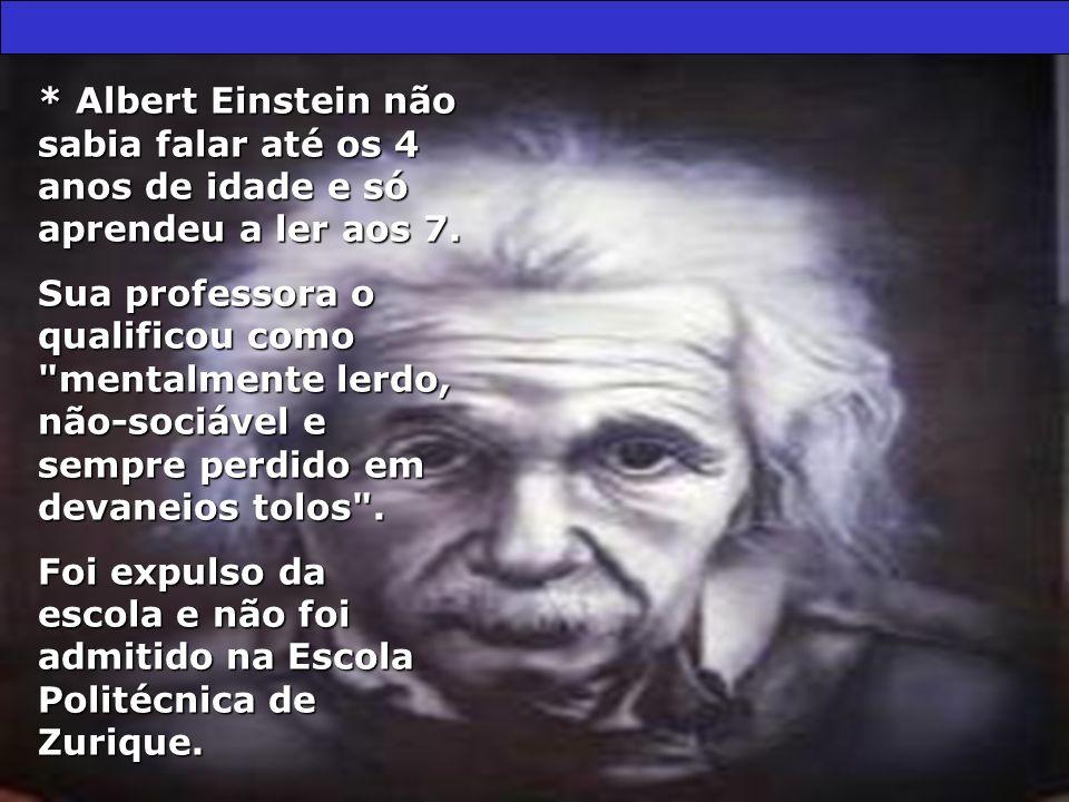 * Albert Einstein não sabia falar até os 4 anos de idade e só aprendeu a ler aos 7. Sua professora o qualificou como