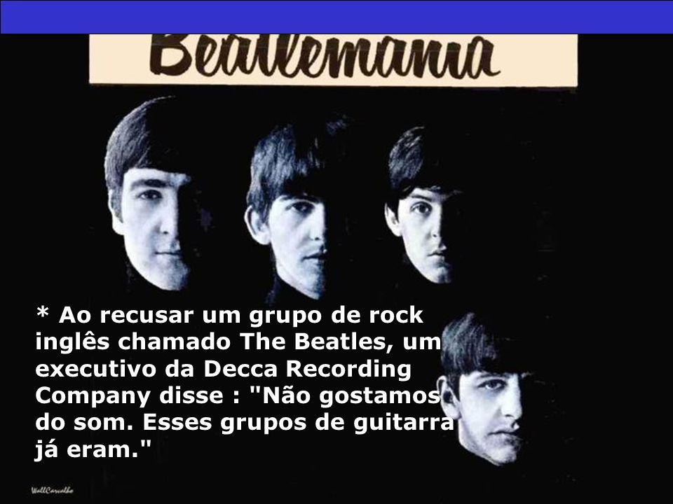 * Ao recusar um grupo de rock inglês chamado The Beatles, um executivo da Decca Recording Company disse :