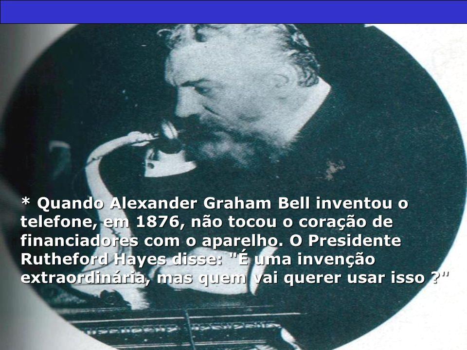 * Quando Alexander Graham Bell inventou o telefone, em 1876, não tocou o coração de financiadores com o aparelho. O Presidente Rutheford Hayes disse: