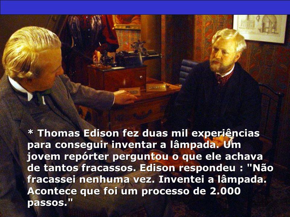 * Thomas Edison fez duas mil experiências para conseguir inventar a lâmpada. Um jovem repórter perguntou o que ele achava de tantos fracassos. Edison