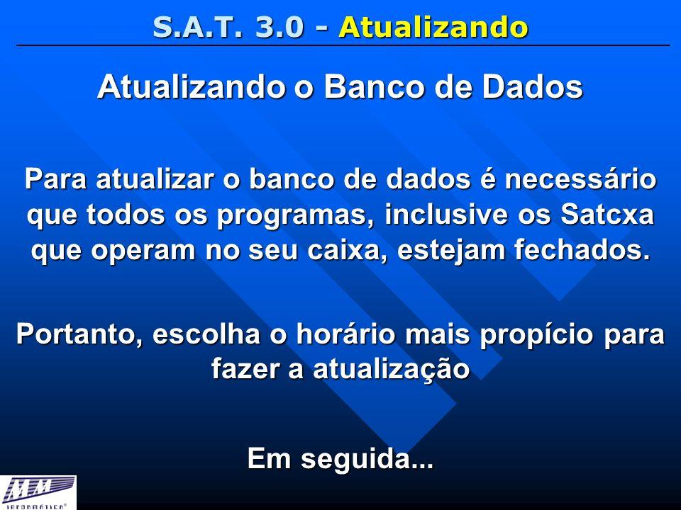 S.A.T. 3.0 - Atualizando Atualizando o Banco de Dados Para atualizar o banco de dados é necessário que todos os programas, inclusive os Satcxa que ope