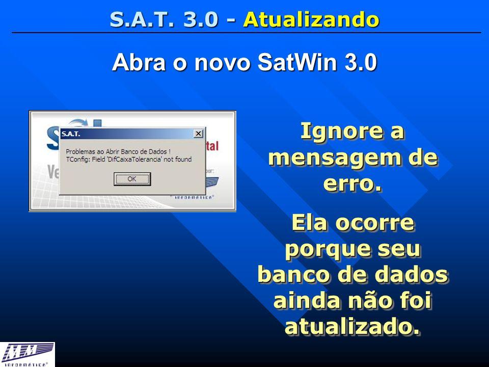 S.A.T. 3.0 - Atualizando Abra o novo SatWin 3.0 Ignore a mensagem de erro. Ela ocorre porque seu banco de dados ainda não foi atualizado. Ignore a men