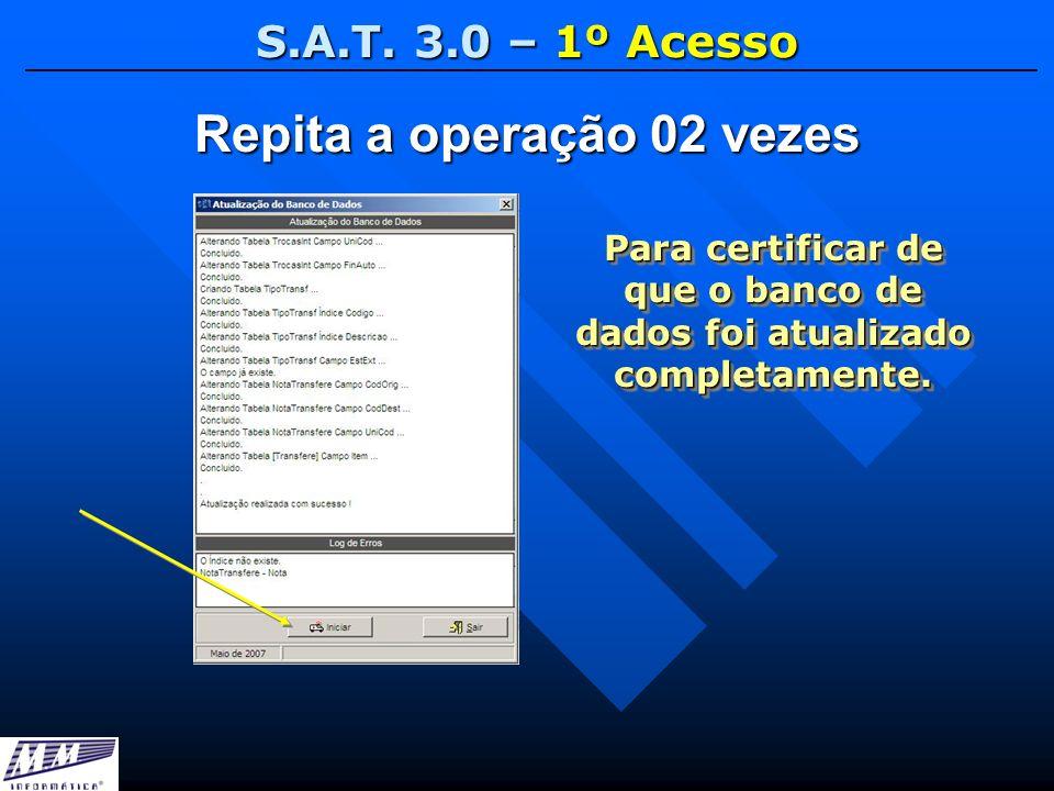 S.A.T. 3.0 – 1º Acesso Repita a operação 02 vezes Para certificar de que o banco de dados foi atualizado completamente.