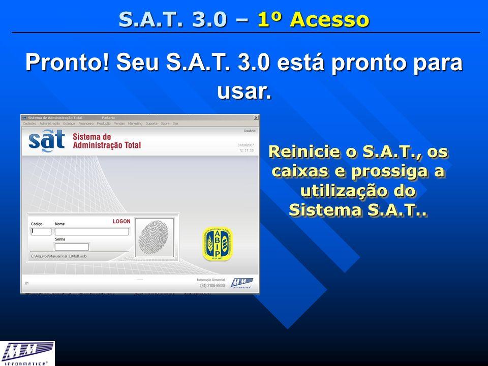 S.A.T. 3.0 – 1º Acesso Pronto! Seu S.A.T. 3.0 está pronto para usar. Reinicie o S.A.T., os caixas e prossiga a utilização do Sistema S.A.T..