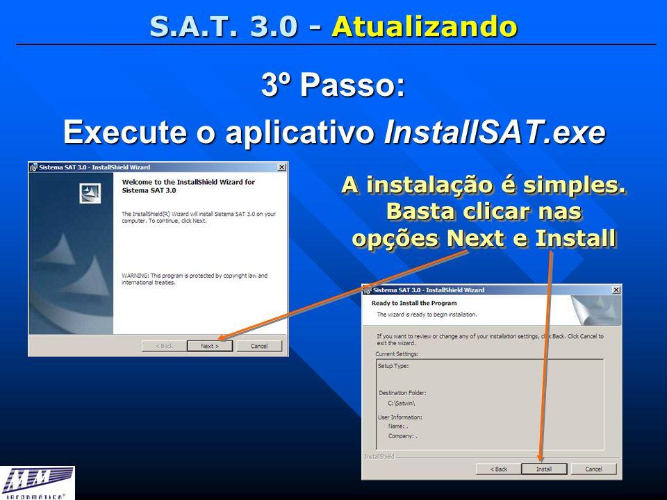S.A.T. 3.0 - Atualizando 3º Passo: Execute o aplicativo InstallSAT.exe A instalação é simples. Basta clicar nas opções Next e Install