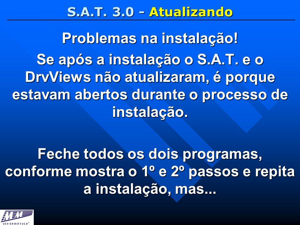 S.A.T. 3.0 - Atualizando Problemas na instalação! Se após a instalação o S.A.T. e o DrvViews não atualizaram, é porque estavam abertos durante o proce