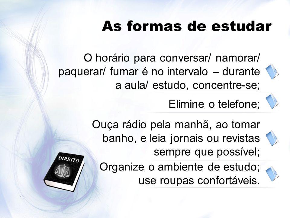 As formas de estudar O horário para conversar/ namorar/ paquerar/ fumar é no intervalo – durante a aula/ estudo, concentre-se; Elimine o telefone; Ouç