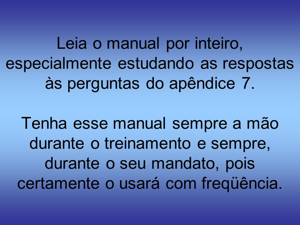 Leia o manual por inteiro, especialmente estudando as respostas às perguntas do apêndice 7. Tenha esse manual sempre a mão durante o treinamento e sem