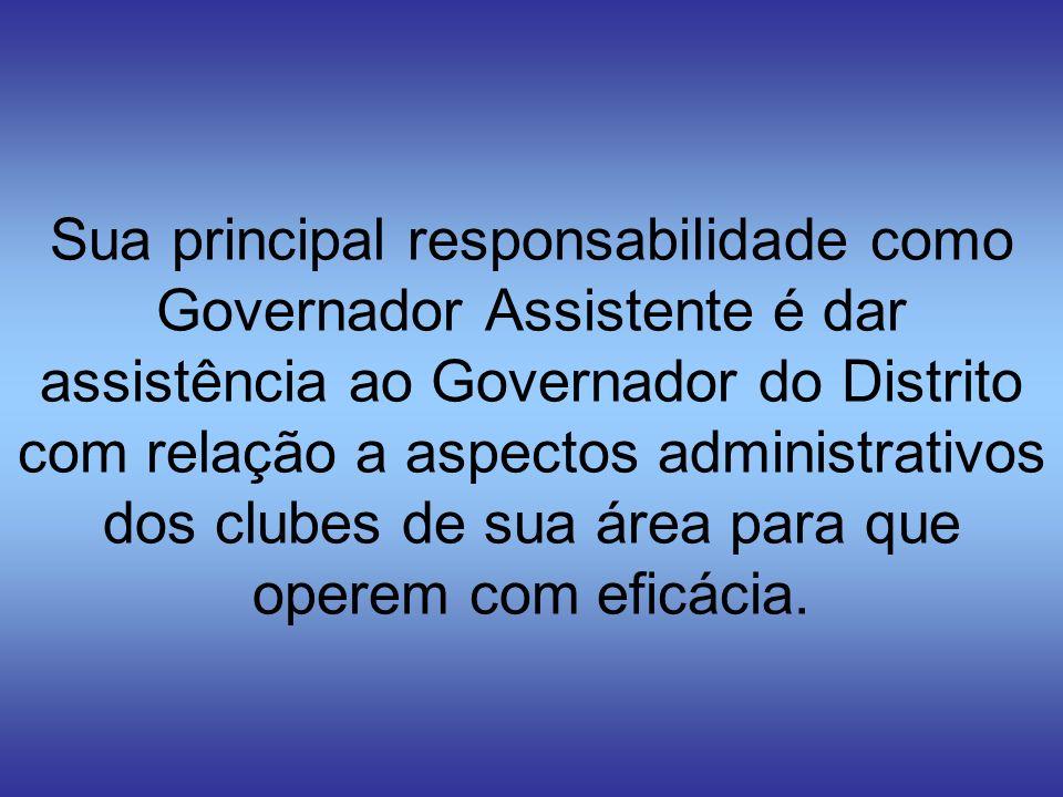 Sua principal responsabilidade como Governador Assistente é dar assistência ao Governador do Distrito com relação a aspectos administrativos dos clube