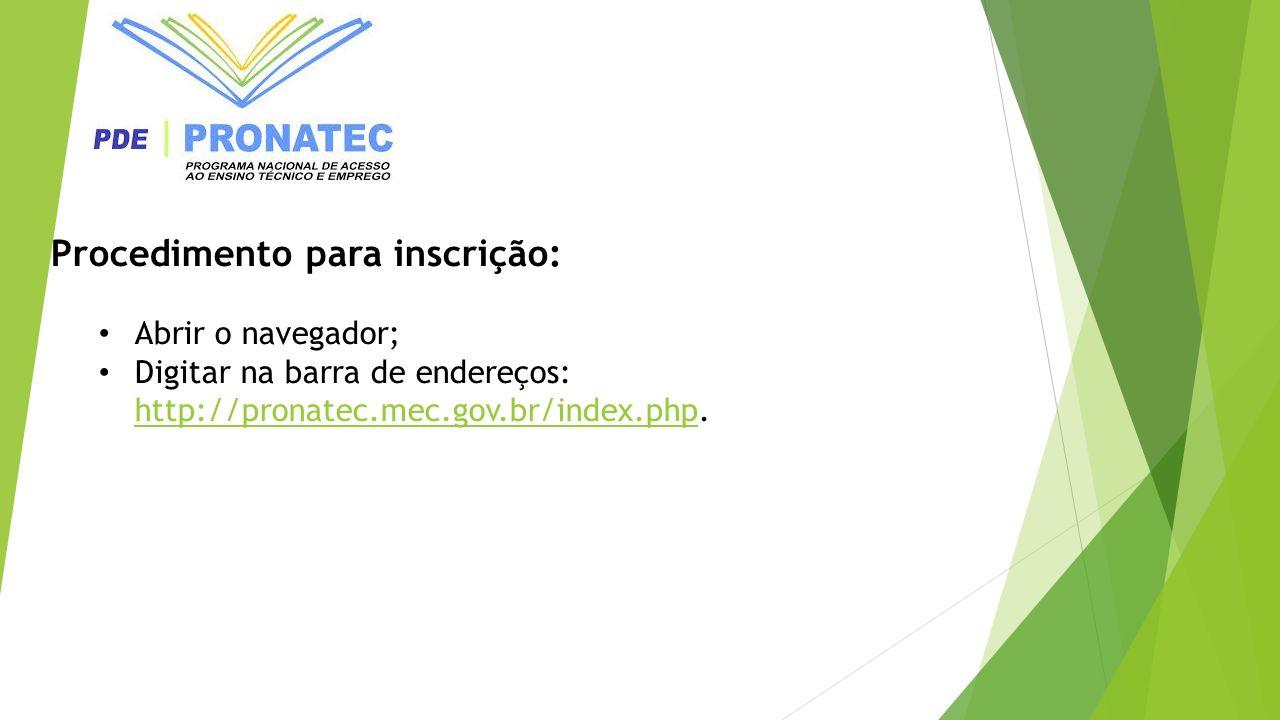 Procedimento para inscrição: Abrir o navegador; Digitar na barra de endereços: http://pronatec.mec.gov.br/index.php. http://pronatec.mec.gov.br/index.