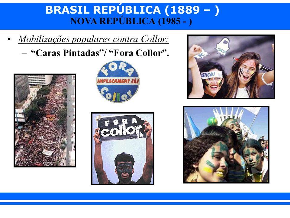 BRASIL REPÚBLICA (1889 – ) NOVA REPÚBLICA (1985 - ) Mobilizações populares contra Collor: –Caras Pintadas/ Fora Collor.