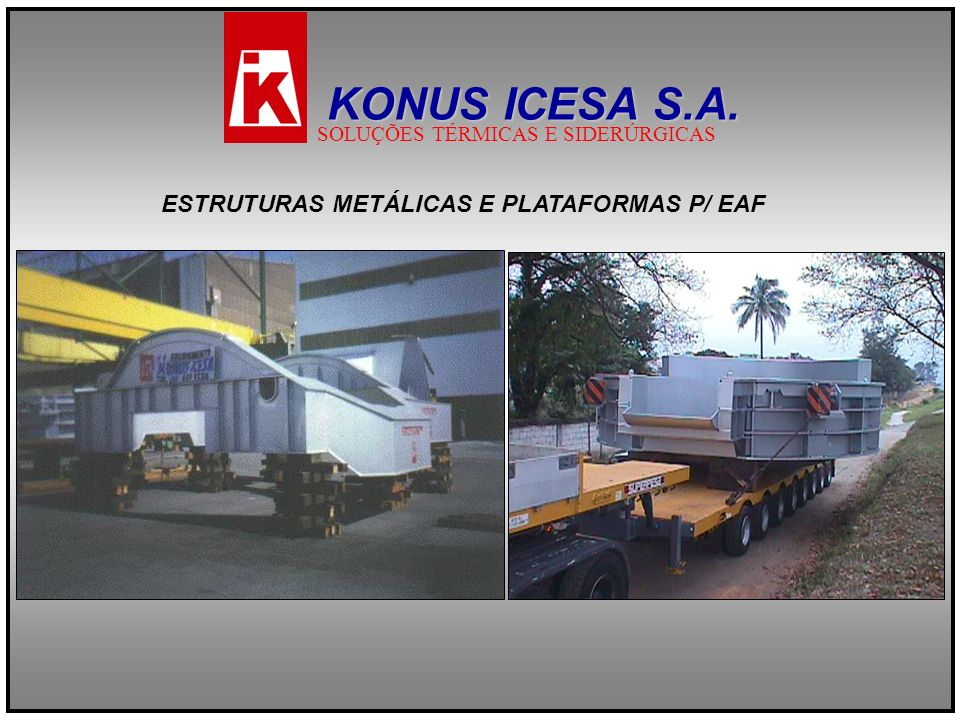 ESTRUTURAS METÁLICAS E PLATAFORMAS P/ EAF KONUS ICESA S.A. SOLUÇÕES TÉRMICAS E SIDERÚRGICAS