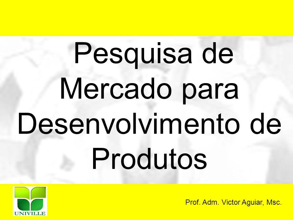 Prof. Adm. Victor Aguiar, Msc. Pesquisa de Mercado para Desenvolvimento de Produtos