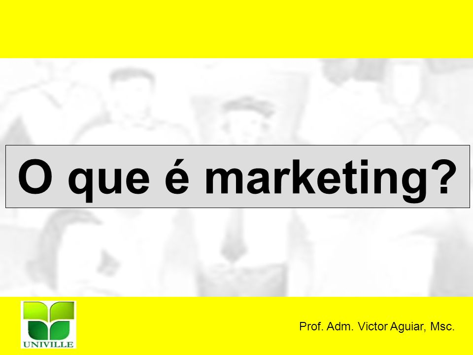 Prof. Adm. Victor Aguiar, Msc. O que é marketing?