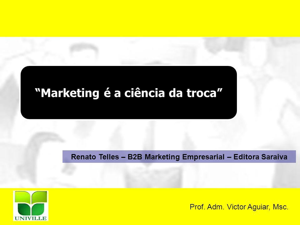 Prof. Adm. Victor Aguiar, Msc. Marketing é a ciência da troca Renato Telles – B2B Marketing Empresarial – Editora Saraiva