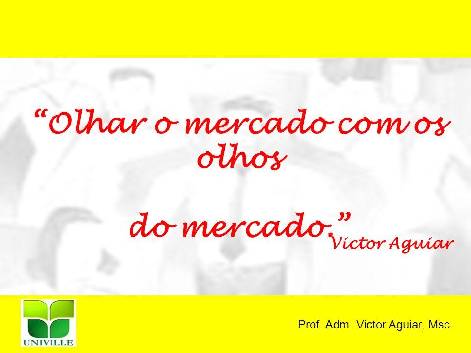 Prof. Adm. Victor Aguiar, Msc. Olhar o mercado com os olhos do mercado. Victor Aguiar