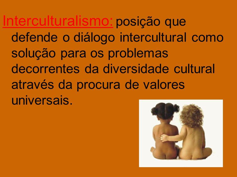 Interculturalismo: posição que defende o diálogo intercultural como solução para os problemas decorrentes da diversidade cultural através da procura d