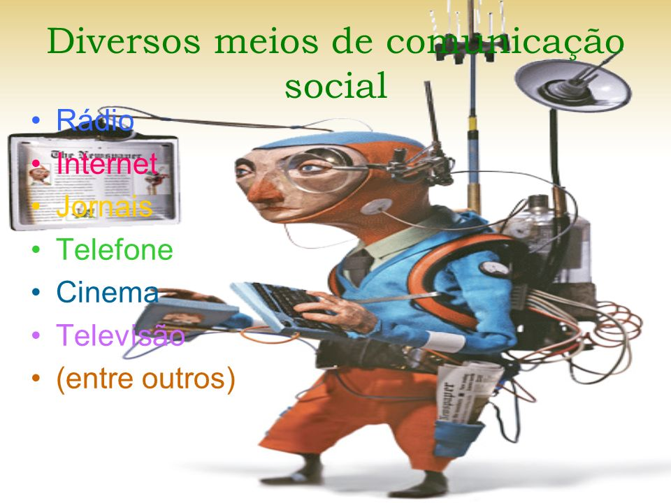 Diversos meios de comunicação social Rádio Internet Jornais Telefone Cinema Televisão (entre outros)