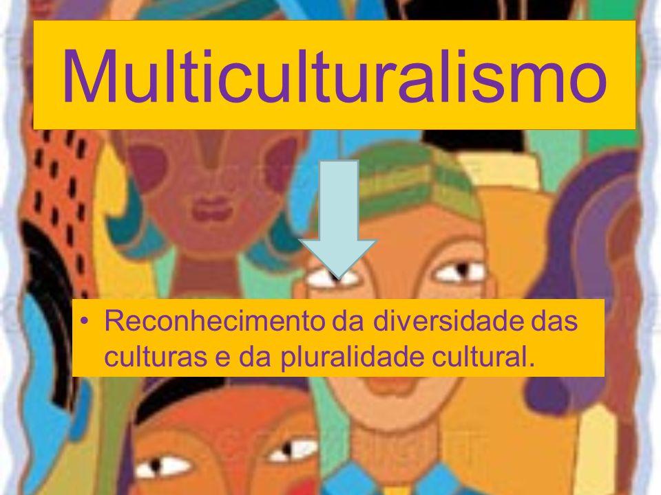 Multiculturalismo Reconhecimento da diversidade das culturas e da pluralidade cultural.
