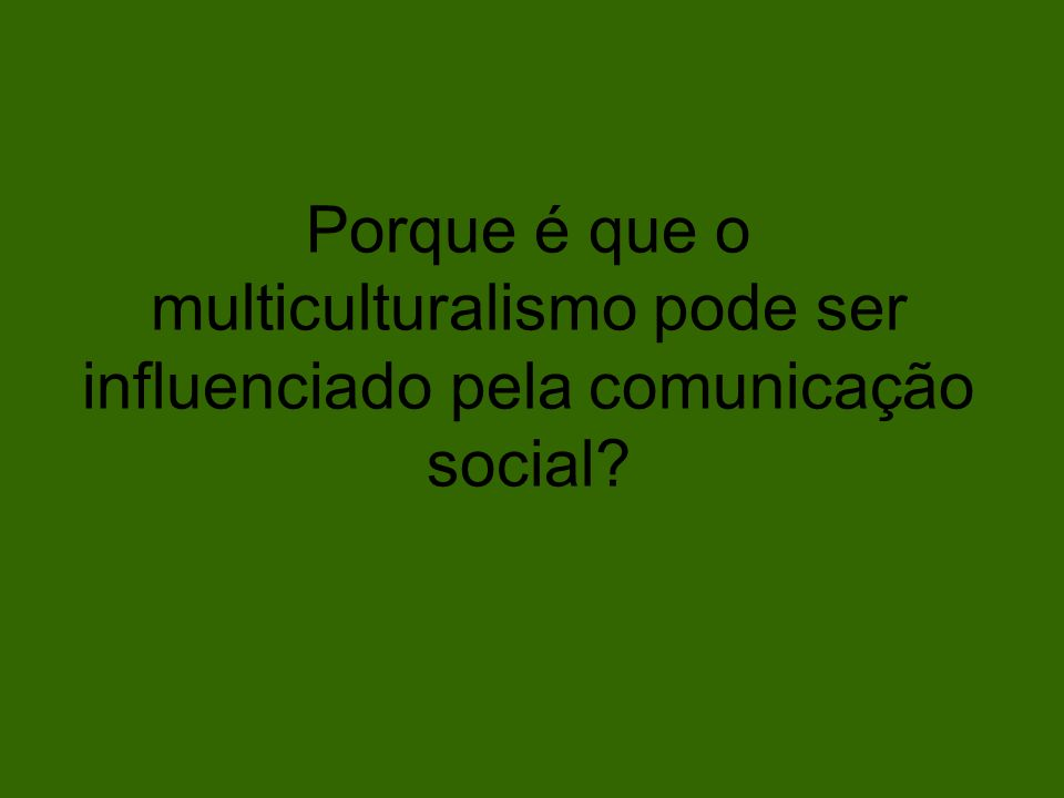 Porque é que o multiculturalismo pode ser influenciado pela comunicação social?