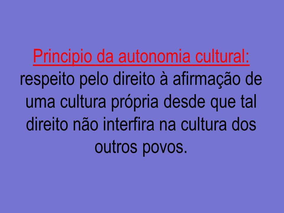 Principio da autonomia cultural: respeito pelo direito à afirmação de uma cultura própria desde que tal direito não interfira na cultura dos outros po