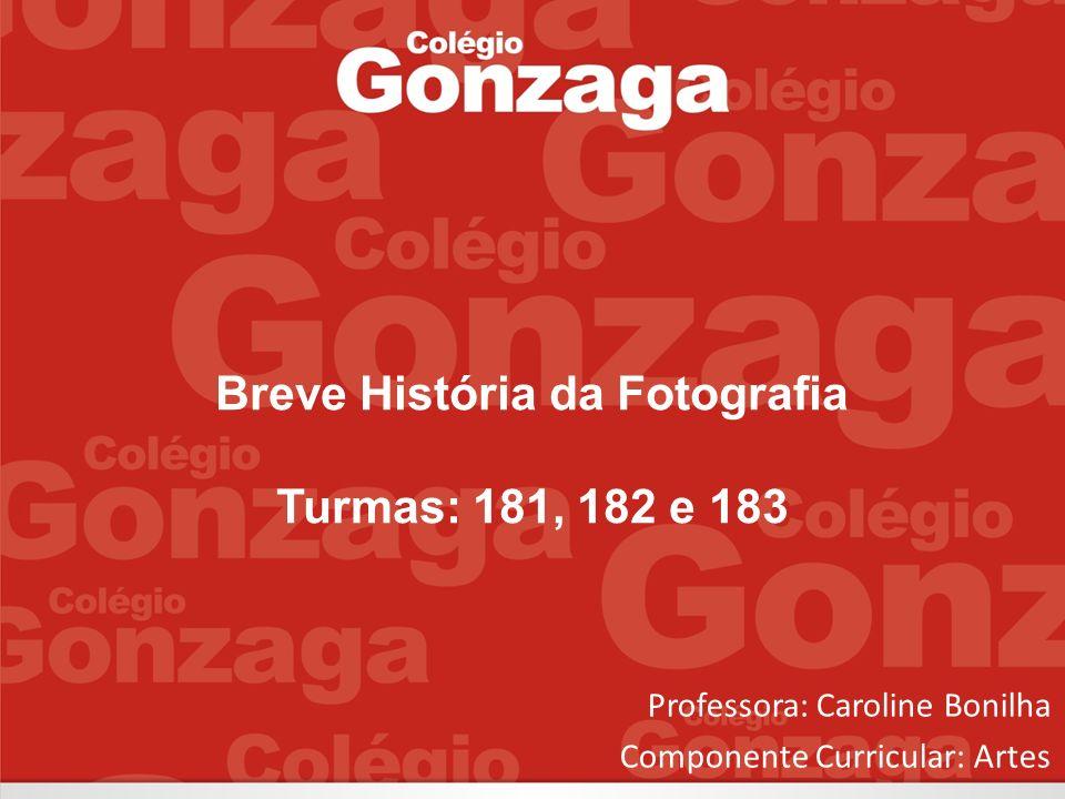 Breve História da Fotografia Turmas: 181, 182 e 183 Professora: Caroline Bonilha Componente Curricular: Artes