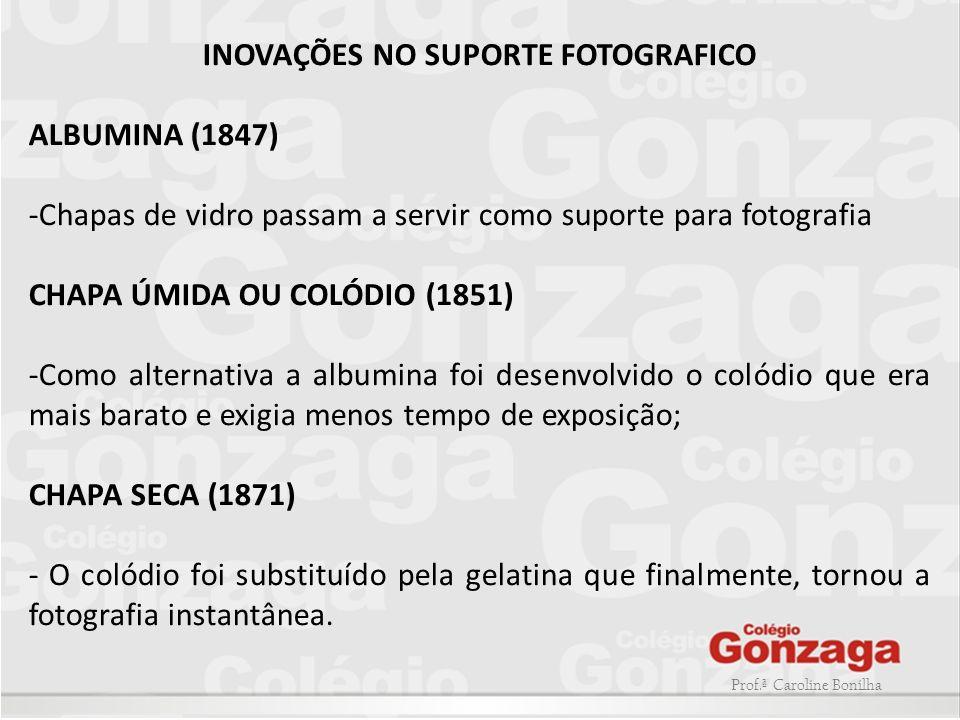 Prof.ª Caroline Bonilha INOVAÇÕES NO SUPORTE FOTOGRAFICO ALBUMINA (1847) -Chapas de vidro passam a servir como suporte para fotografia CHAPA ÚMIDA OU