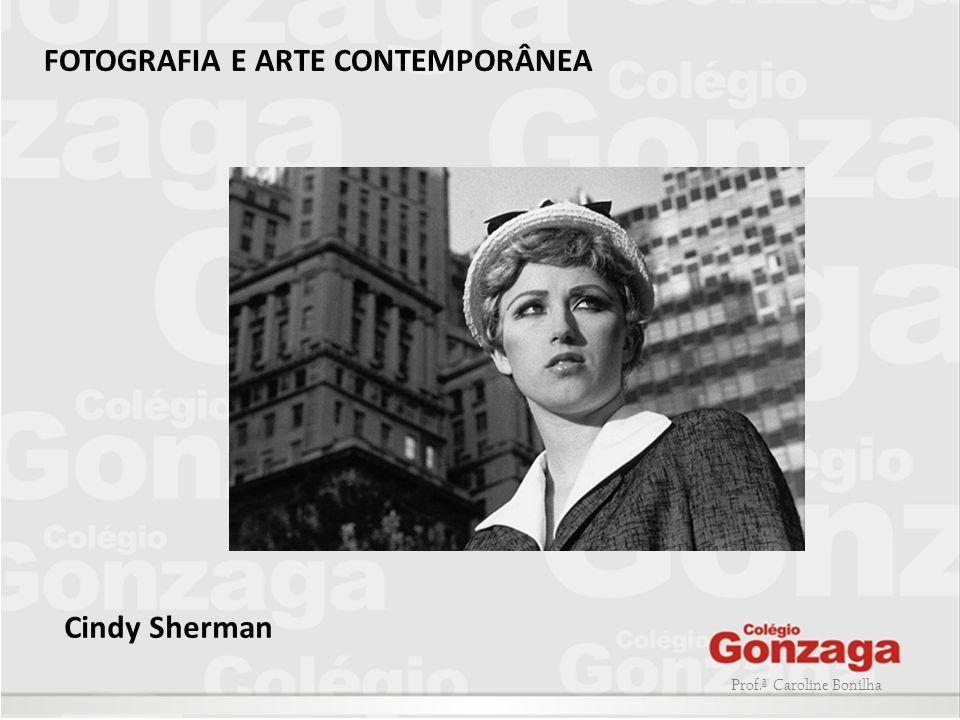Prof.ª Caroline Bonilha FOTOGRAFIA E ARTE CONTEMPORÂNEA Cindy Sherman