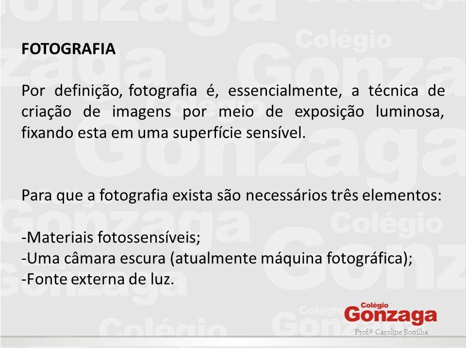 Prof.ª Caroline Bonilha FOTOGRAFIA Por definição, fotografia é, essencialmente, a técnica de criação de imagens por meio de exposição luminosa, fixand