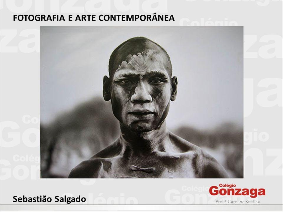 Prof.ª Caroline Bonilha FOTOGRAFIA E ARTE CONTEMPORÂNEA Sebastião Salgado
