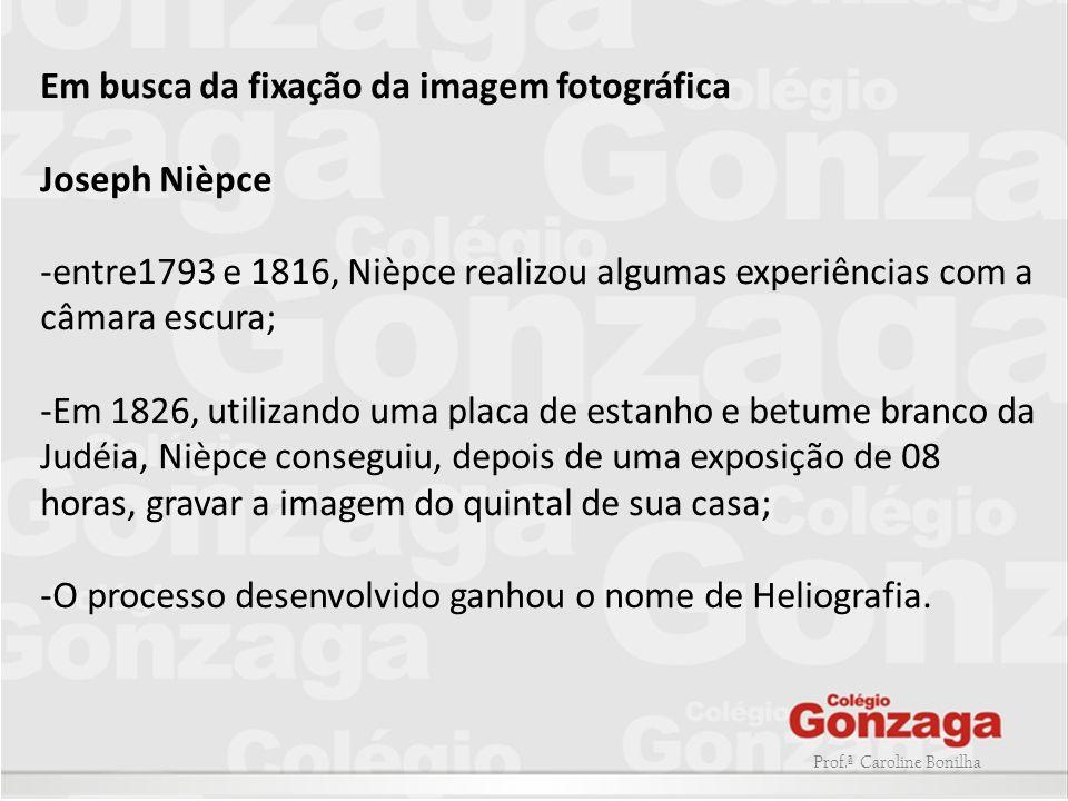Prof.ª Caroline Bonilha Em busca da fixação da imagem fotográfica Joseph Nièpce -entre1793 e 1816, Nièpce realizou algumas experiências com a câmara e